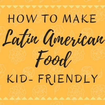 How To Make Latin American Food Kid-Friendly