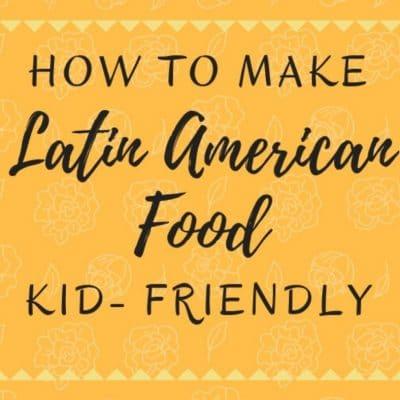 How To Make Latin American Food Kid-Friendly
